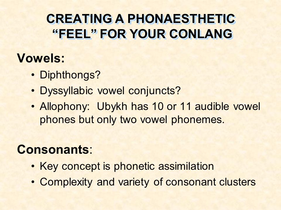 Vowels: Diphthongs? Dyssyllabic vowel conjuncts? Allophony: Ubykh has 10 or 11 audible vowel phones but only two vowel phonemes. Consonants: Key conce