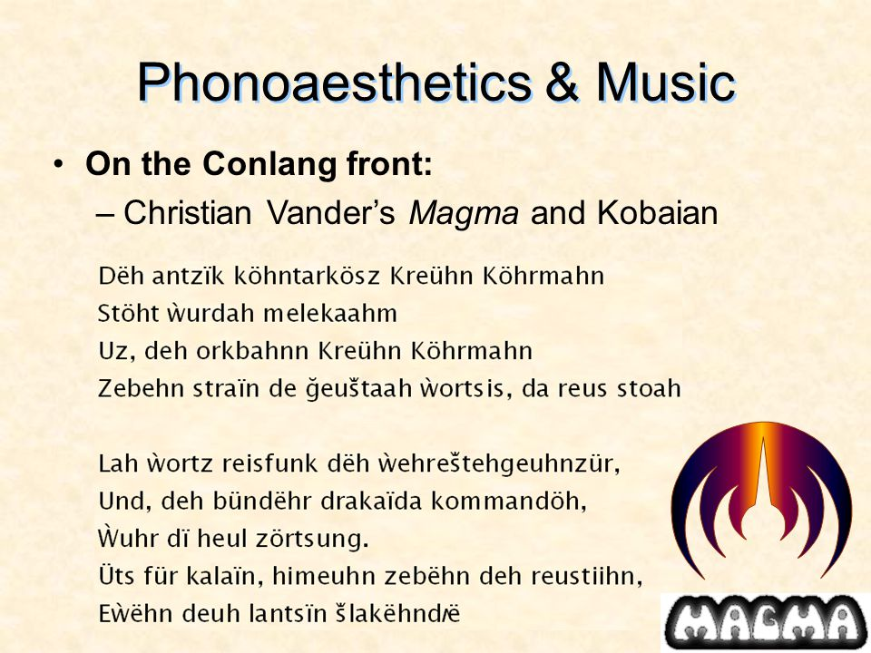 Phonoaesthetics & Music On the Conlang front: –Christian Vander's Magma and Kobaian