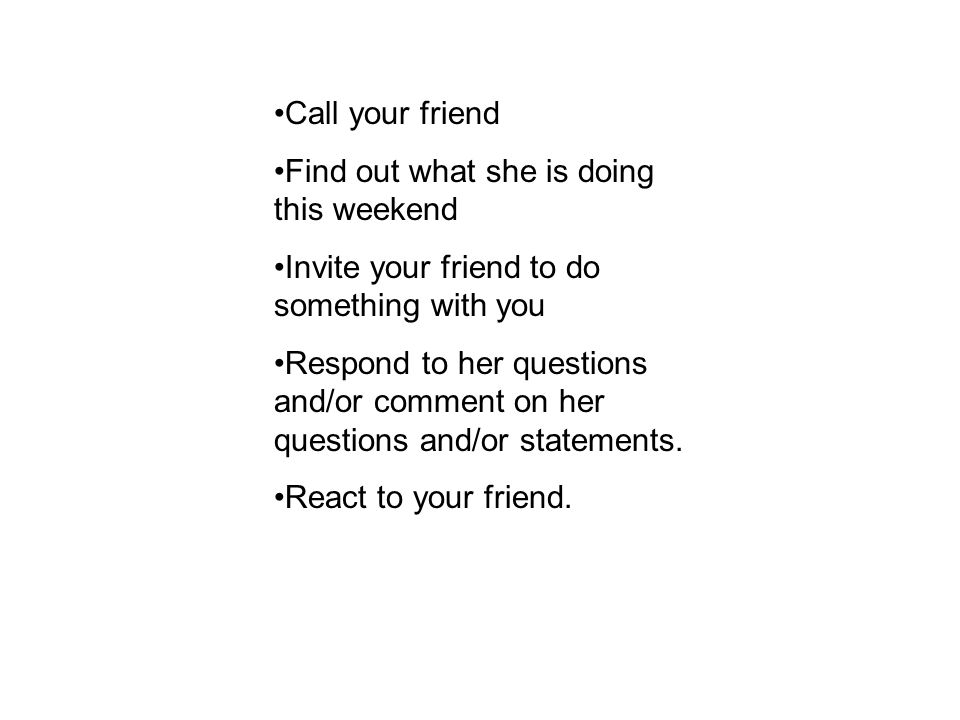 Call your friend Find out what she is doing this weekend Invite your friend to do something with you Respond to her questions and/or comment on her questions and/or statements.