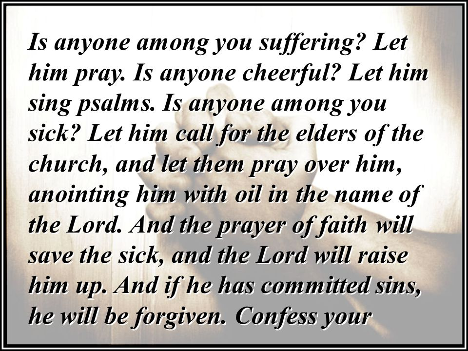 Is anyone among you suffering.Let him pray. Is anyone cheerful.