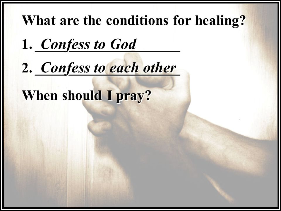 What are the conditions for healing.1. ____________________ Confess to God 2.