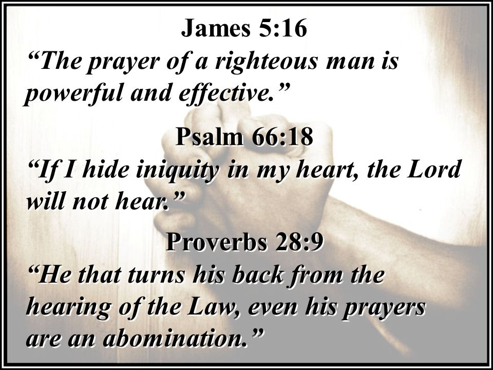 James 5:16 The prayer of a righteous man is powerful and effective. James 5:16 The prayer of a righteous man is powerful and effective. Psalm 66:18 If I hide iniquity in my heart, the Lord will not hear. Psalm 66:18 If I hide iniquity in my heart, the Lord will not hear. Proverbs 28:9 He that turns his back from the hearing of the Law, even his prayers are an abomination. Proverbs 28:9 He that turns his back from the hearing of the Law, even his prayers are an abomination.