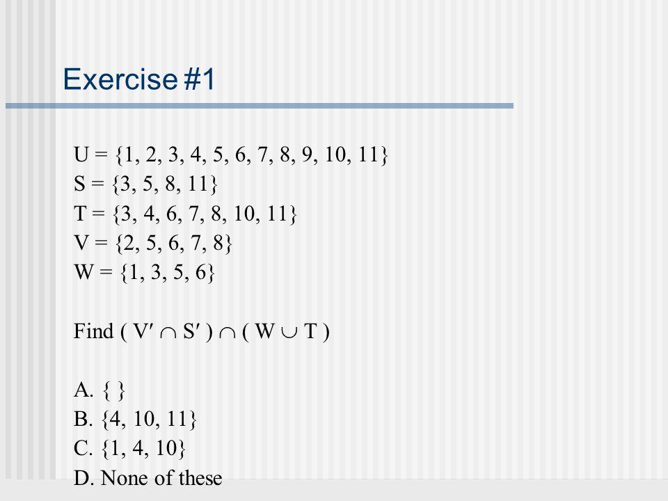 Exercise #1 U = {1, 2, 3, 4, 5, 6, 7, 8, 9, 10, 11} S = {3, 5, 8, 11} T = {3, 4, 6, 7, 8, 10, 11} V = {2, 5, 6, 7, 8} W = {1, 3, 5, 6} Find ( V  S )