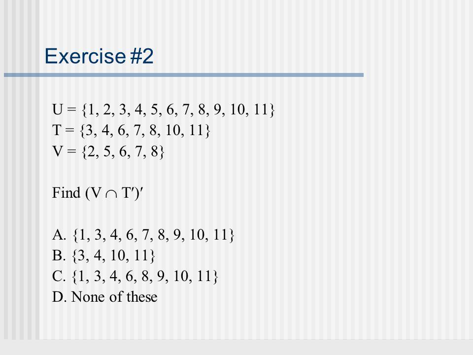 Exercise #2 U = {1, 2, 3, 4, 5, 6, 7, 8, 9, 10, 11} T = {3, 4, 6, 7, 8, 10, 11} V = {2, 5, 6, 7, 8} Find (V  T) A. {1, 3, 4, 6, 7, 8, 9, 10, 11} B. {