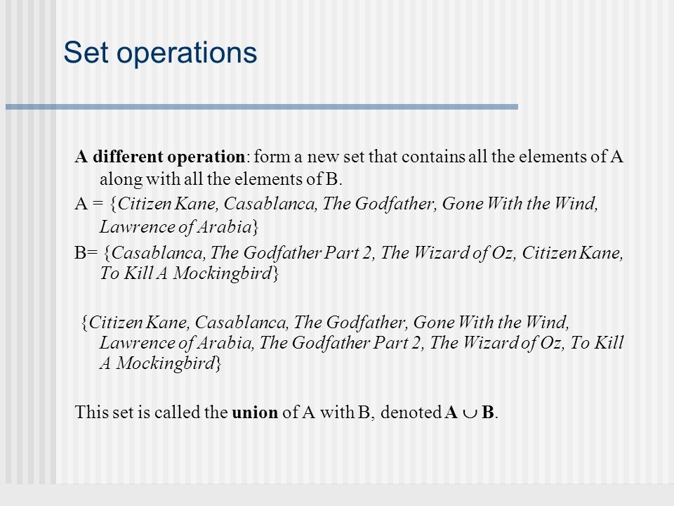 Set operations A different operation: form a new set that contains all the elements of A along with all the elements of B. A = {Citizen Kane, Casablan