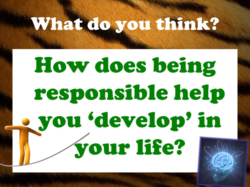 What do you think How does being responsible help you 'develop' in your life