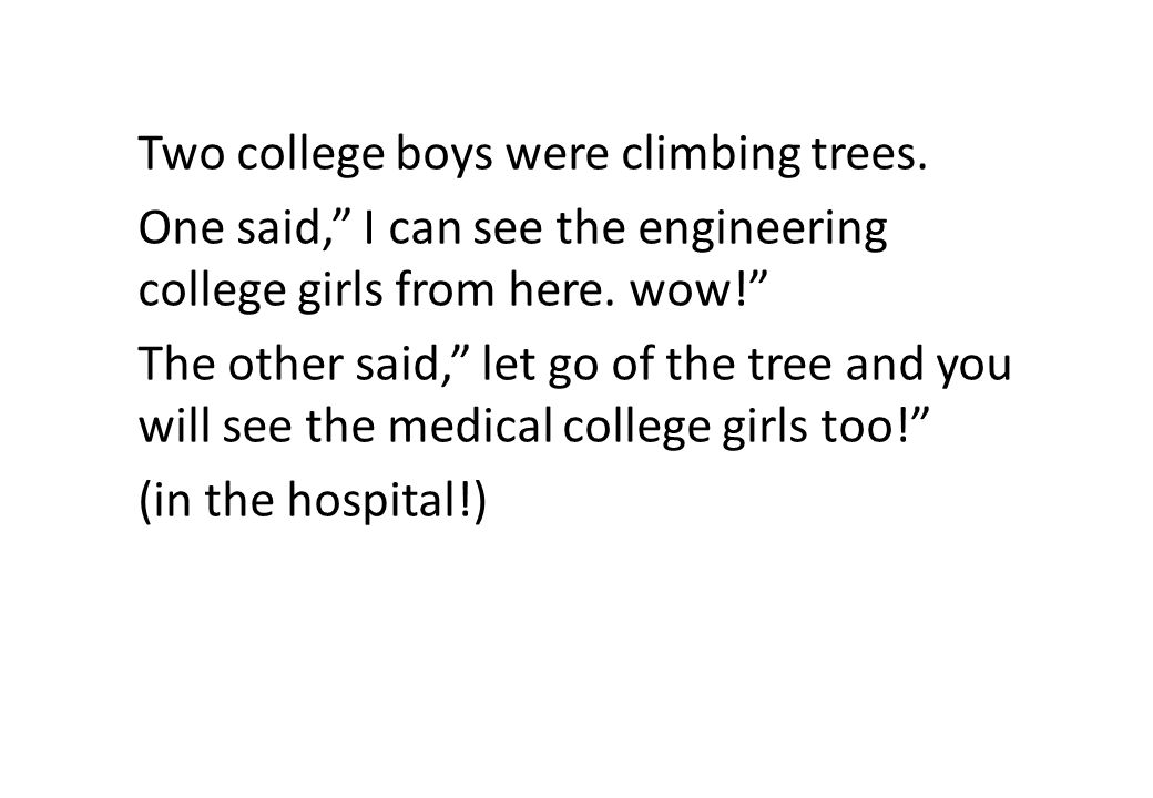 Two college boys were climbing trees. One said, I can see the engineering college girls from here.
