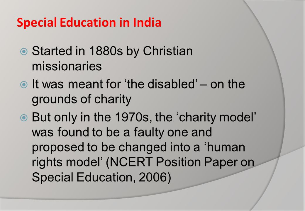 Special Education in India  Started in 1880s by Christian missionaries  It was meant for 'the disabled' – on the grounds of charity  But only in the 1970s, the 'charity model' was found to be a faulty one and proposed to be changed into a 'human rights model' (NCERT Position Paper on Special Education, 2006)
