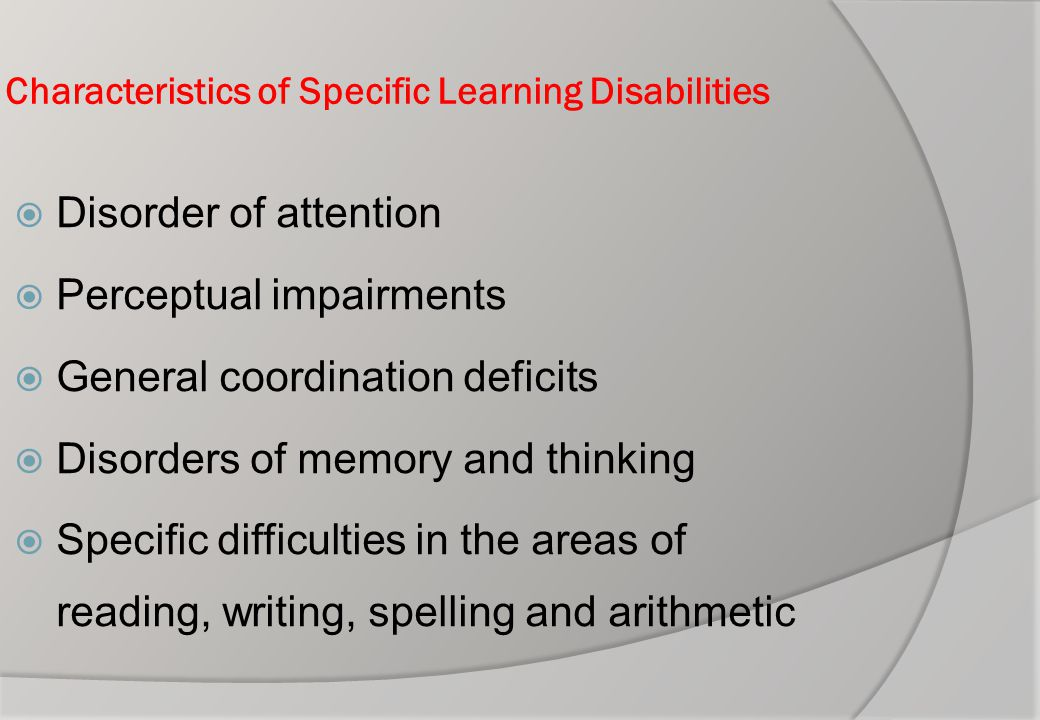 Characteristics of Specific Learning Disabilities  Disorder of attention  Perceptual impairments  General coordination deficits  Disorders of memo