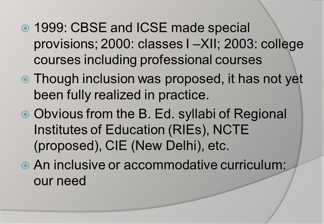  1999: CBSE and ICSE made special provisions; 2000: classes I –XII; 2003: college courses including professional courses  Though inclusion was propo