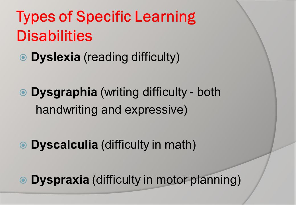 Types of Specific Learning Disabilities  Dyslexia (reading difficulty)  Dysgraphia (writing difficulty - both handwriting and expressive)  Dyscalcu