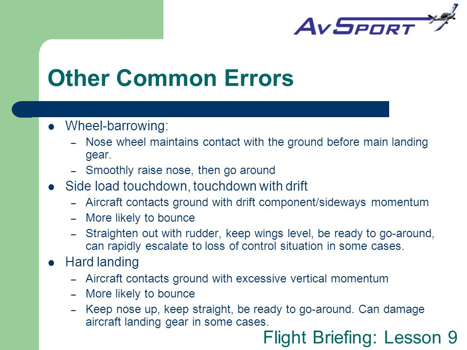 Flight Briefing: Lesson 9 Other Common Errors Wheel-barrowing: – Nose wheel maintains contact with the ground before main landing gear.
