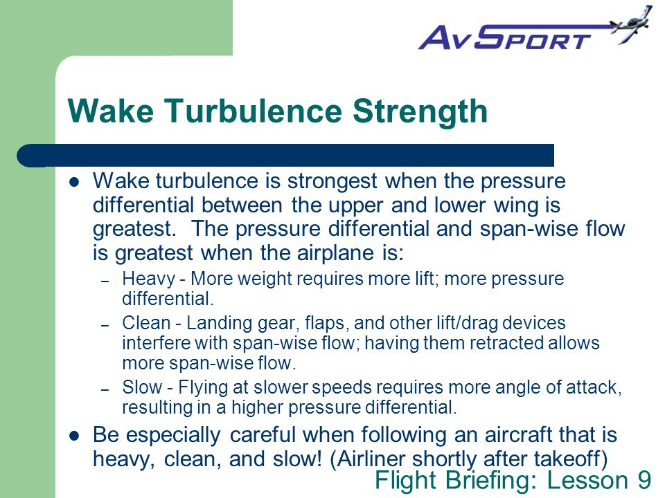 Flight Briefing: Lesson 9 Wake Turbulence Strength Wake turbulence is strongest when the pressure differential between the upper and lower wing is greatest.