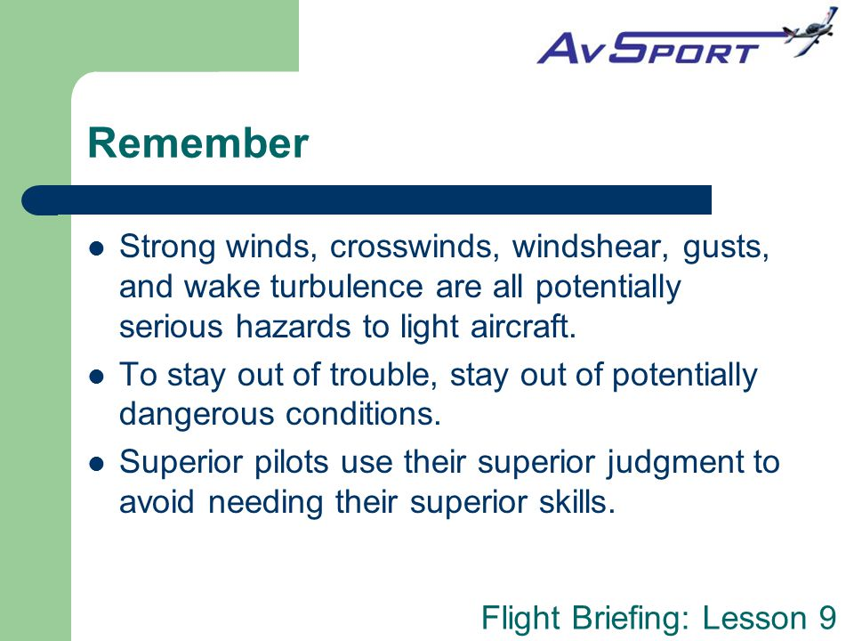 Flight Briefing: Lesson 9 Remember Strong winds, crosswinds, windshear, gusts, and wake turbulence are all potentially serious hazards to light aircraft.
