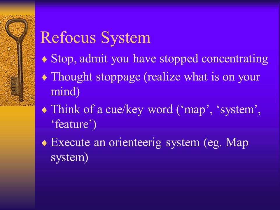 Refocus System  Stop, admit you have stopped concentrating  Thought stoppage (realize what is on your mind)  Think of a cue/key word ('map', 'system', 'feature')  Execute an orienteerig system (eg.
