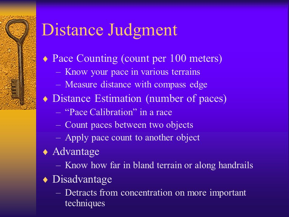 Distance Judgment  Pace Counting (count per 100 meters) –Know your pace in various terrains –Measure distance with compass edge  Distance Estimation (number of paces) – Pace Calibration in a race –Count paces between two objects –Apply pace count to another object  Advantage –Know how far in bland terrain or along handrails  Disadvantage –Detracts from concentration on more important techniques