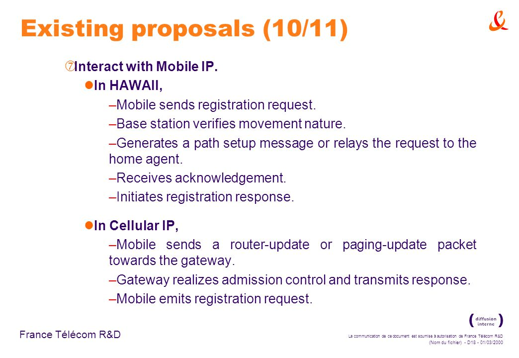 La communication de ce document est soumise à autorisation de France Télécom R&D (Nom du fichier) - D18 - 01/03/2000 France Télécom R&D Existing proposals (10/11) ‡ Interact with Mobile IP.