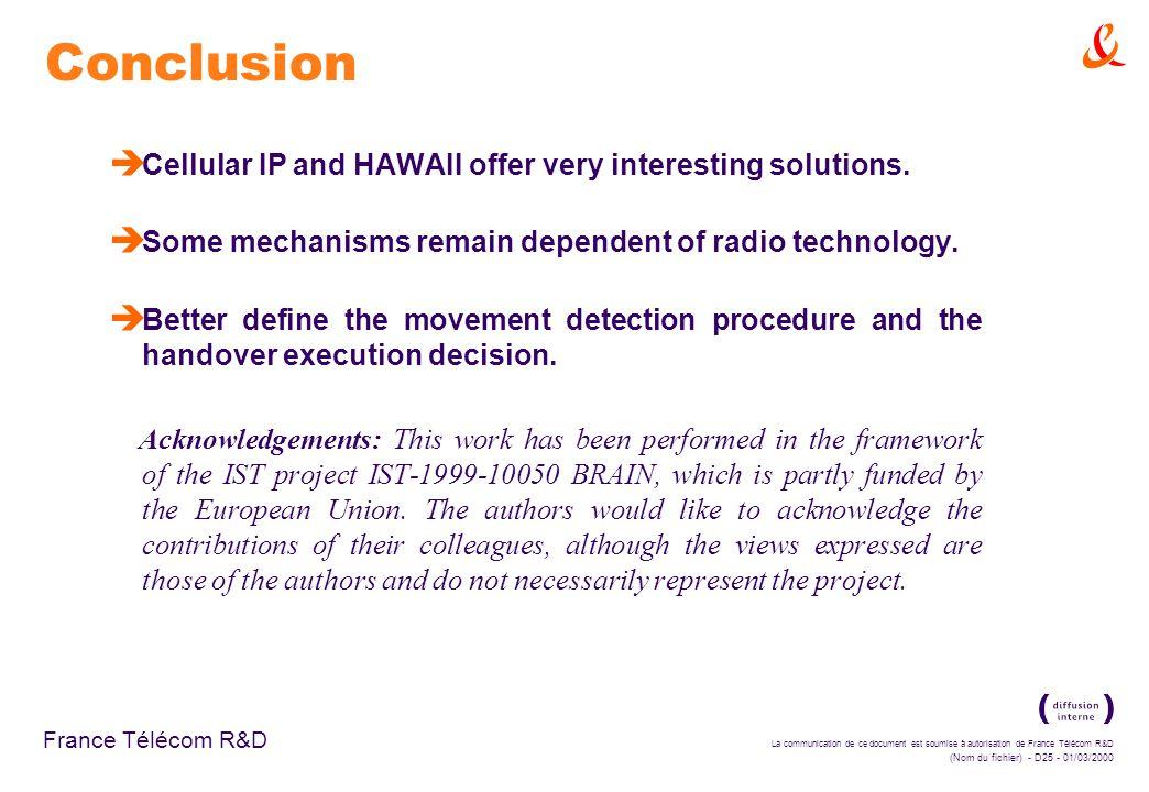 La communication de ce document est soumise à autorisation de France Télécom R&D (Nom du fichier) - D25 - 01/03/2000 France Télécom R&D Conclusion è Cellular IP and HAWAII offer very interesting solutions.