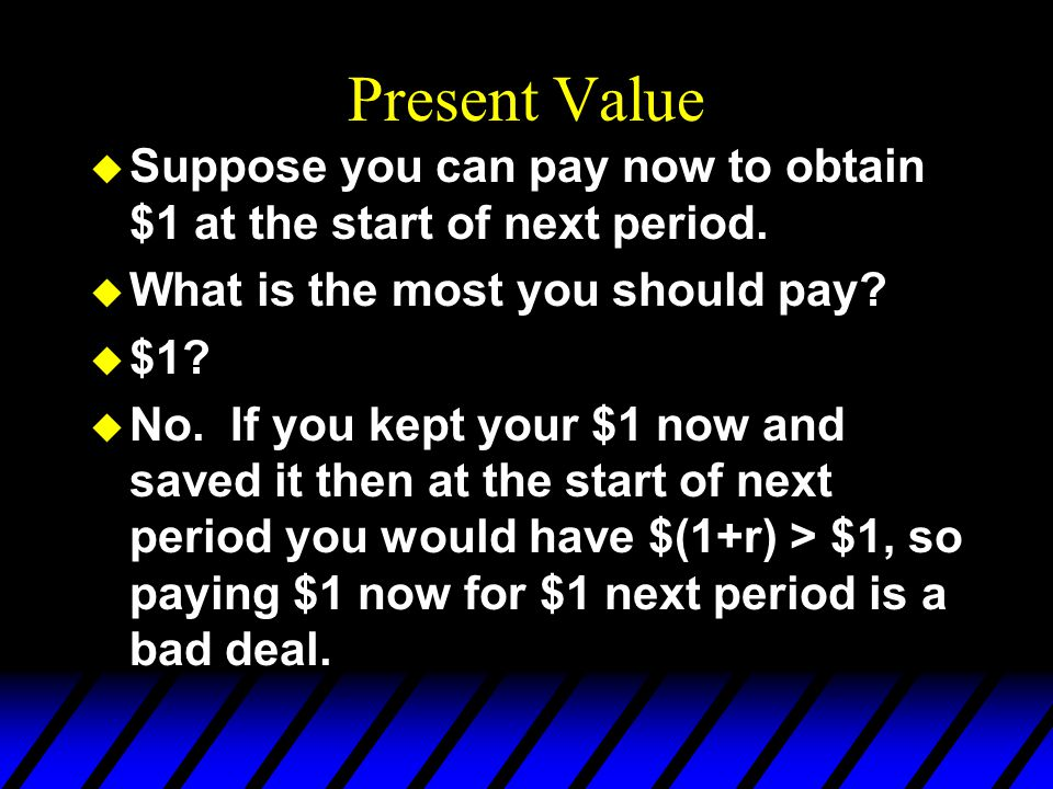 Present Value u Q: How much money would have to be saved now, in the present, to obtain $1 at the start of the next period.