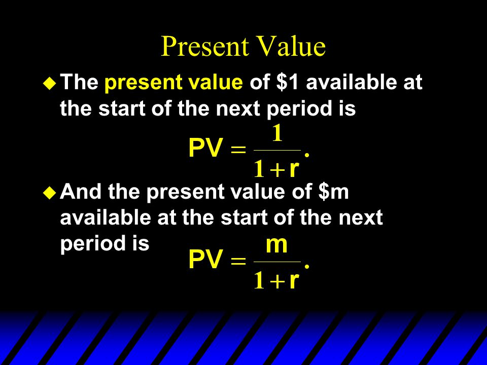 Present Value u E.g., if r = 0.1 then the most you should pay now for $1 available next period is u And if r = 0.2 then the most you should pay now for $1 available next period is