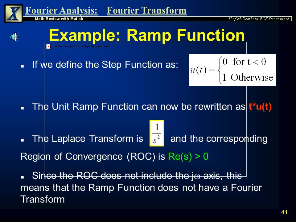 Fourier Analysis:Fourier Transform 40 Example: Ramp Function n The Fourier Transform exists only if the region of convergence includes the j  axis. n