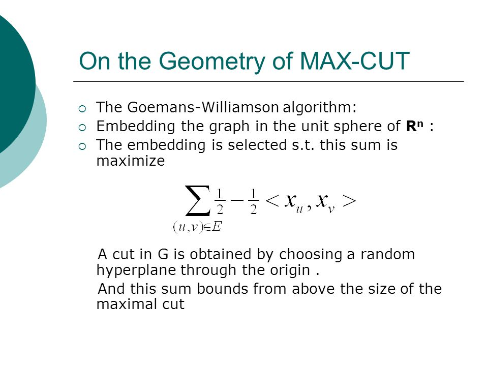 On the Geometry of MAX-CUT  The Goemans-Williamson algorithm:  Embedding the graph in the unit sphere of R n :  The embedding is selected s.t.