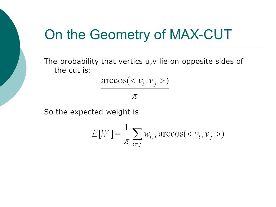On the Geometry of MAX-CUT The probability that vertics u,v lie on opposite sides of the cut is: So the expected weight is