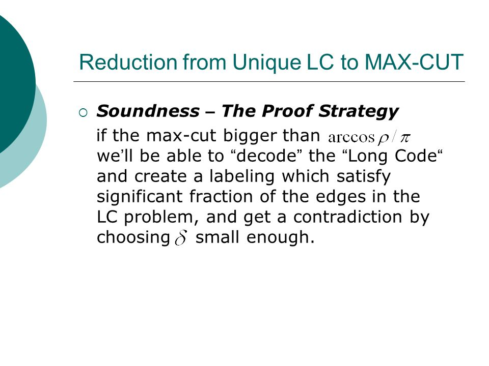 Reduction from Unique LC to MAX-CUT  Soundness – The Proof Strategy if the max-cut bigger than we ' ll be able to decode the Long Code and create a labeling which satisfy significant fraction of the edges in the LC problem, and get a contradiction by choosing small enough.