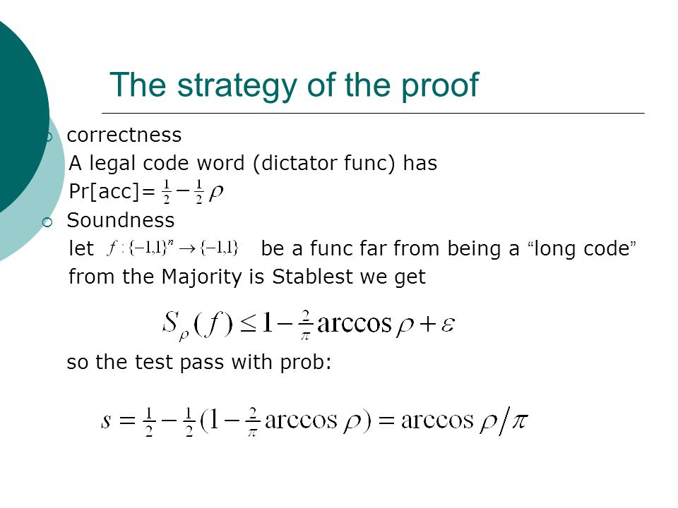 The strategy of the proof  correctness A legal code word (dictator func) has Pr[acc]=  Soundness let be a func far from being a long code from the Majority is Stablest we get so the test pass with prob: