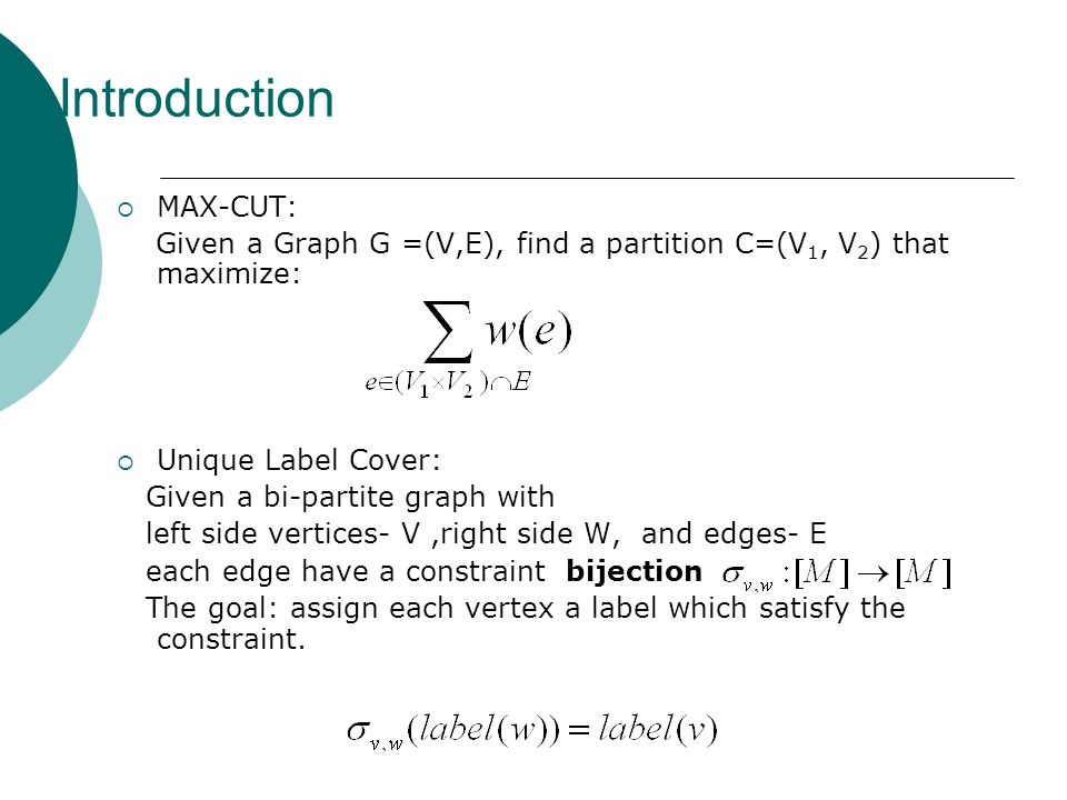Introduction  MAX-CUT: Given a Graph G =(V,E), find a partition C=(V 1, V 2 ) that maximize:  Unique Label Cover: Given a bi-partite graph with left side vertices- V,right side W, and edges- E each edge have a constraint bijection The goal: assign each vertex a label which satisfy the constraint.