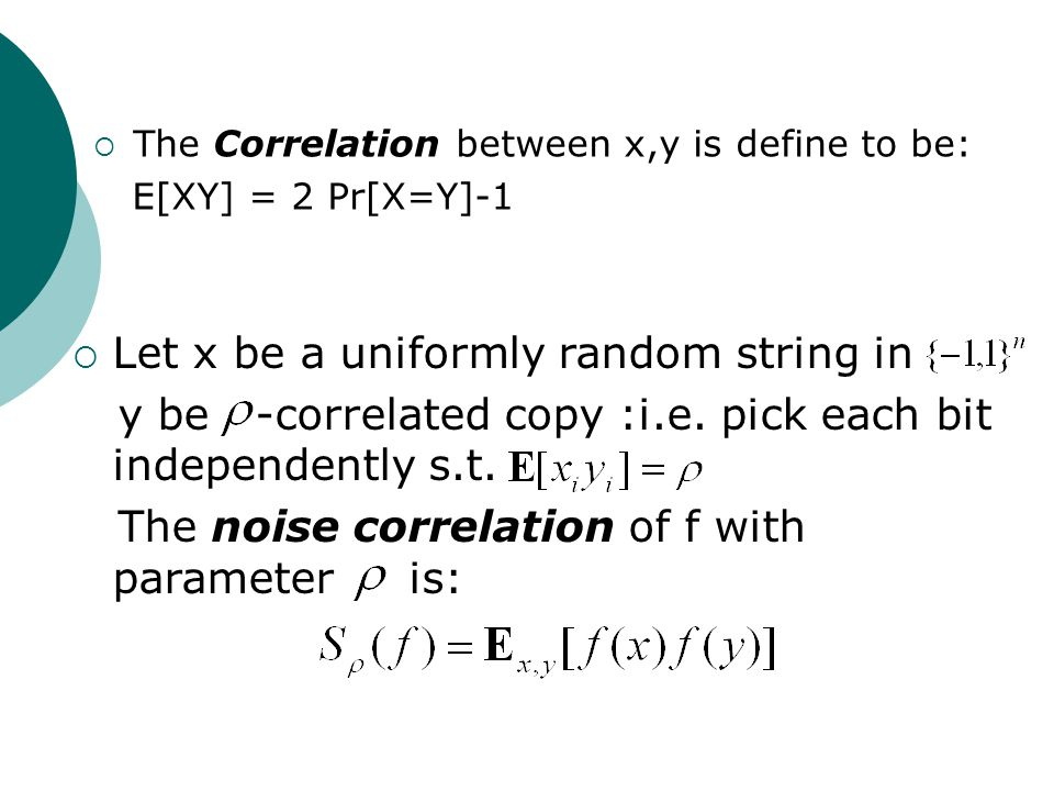  The Correlation between x,y is define to be: E[XY] = 2 Pr[X=Y]-1  Let x be a uniformly random string in y be -correlated copy :i.e.