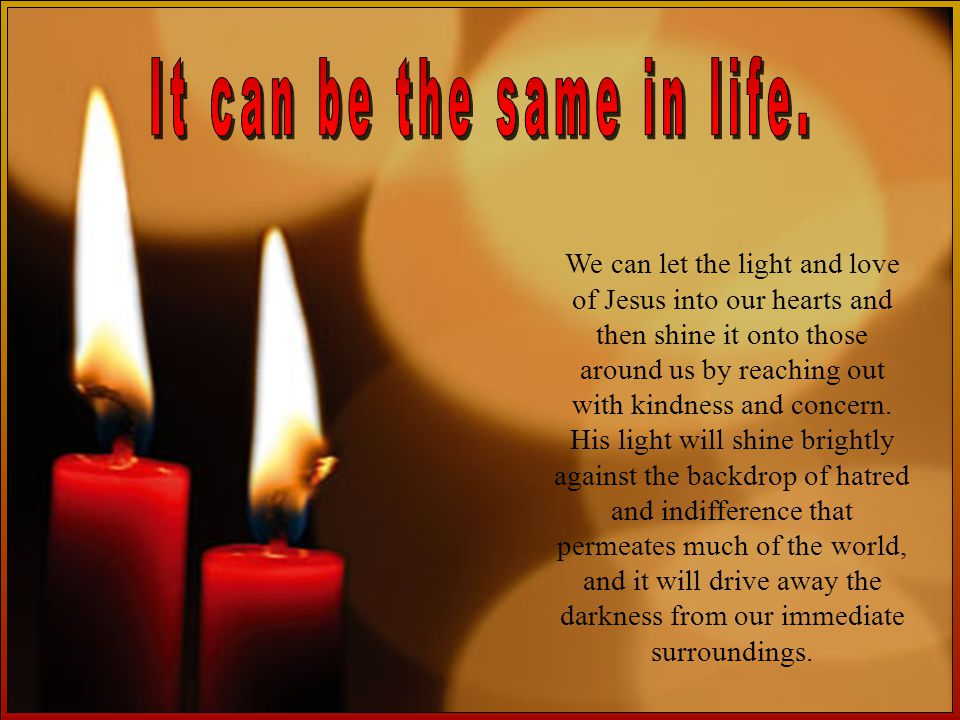 We can let the light and love of Jesus into our hearts and then shine it onto those around us by reaching out with kindness and concern.