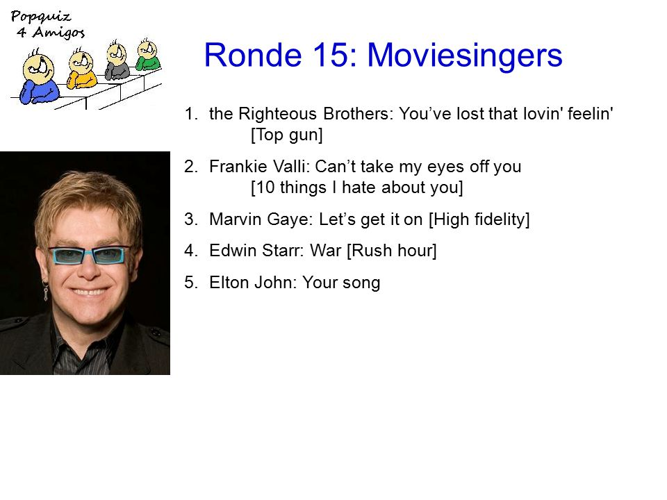 Ronde 15: Moviesingers 1.the Righteous Brothers: You've lost that lovin feelin [Top gun] 2.Frankie Valli: Can't take my eyes off you [10 things I hate about you] 3.Marvin Gaye: Let's get it on [High fidelity] 4.Edwin Starr: War [Rush hour] 5.Elton John: Your song