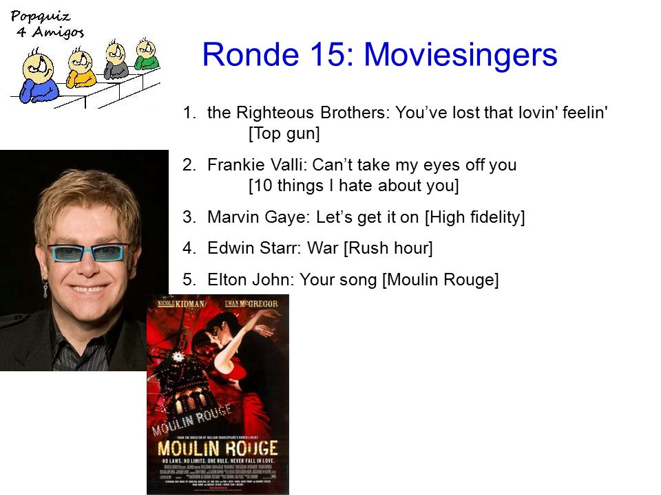 Ronde 15: Moviesingers 1.the Righteous Brothers: You've lost that lovin feelin [Top gun] 2.Frankie Valli: Can't take my eyes off you [10 things I hate about you] 3.Marvin Gaye: Let's get it on [High fidelity] 4.Edwin Starr: War [Rush hour] 5.Elton John: Your song [Moulin Rouge]