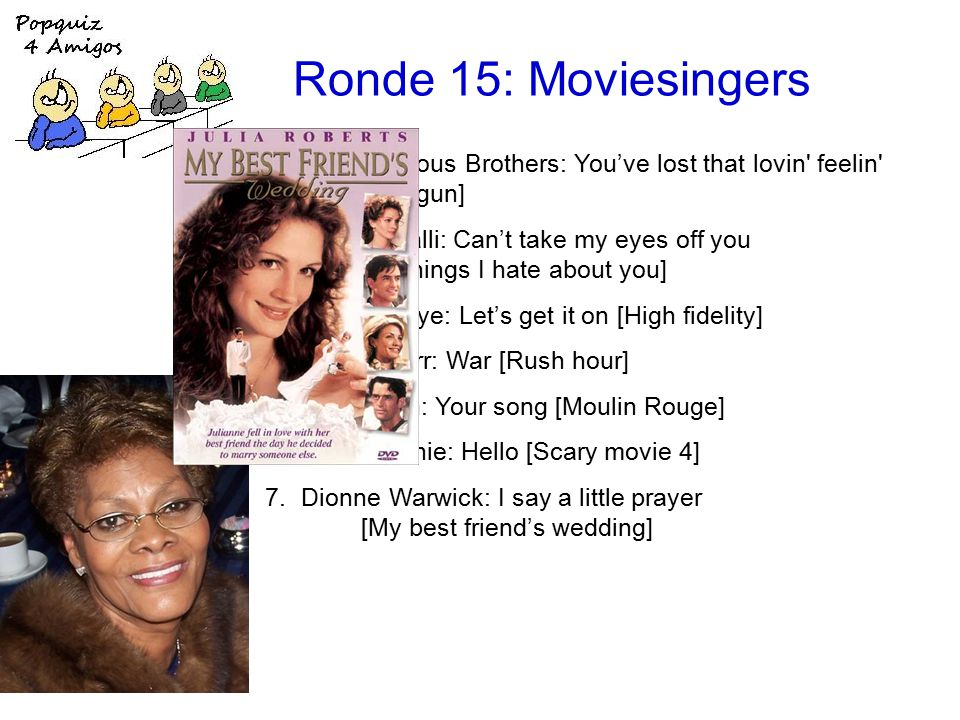 Ronde 15: Moviesingers 1.the Righteous Brothers: You've lost that lovin feelin [Top gun] 2.Frankie Valli: Can't take my eyes off you [10 things I hate about you] 3.Marvin Gaye: Let's get it on [High fidelity] 4.Edwin Starr: War [Rush hour] 5.Elton John: Your song [Moulin Rouge] 6.Lionel Richie: Hello [Scary movie 4] 7.Dionne Warwick: I say a little prayer [My best friend's wedding]