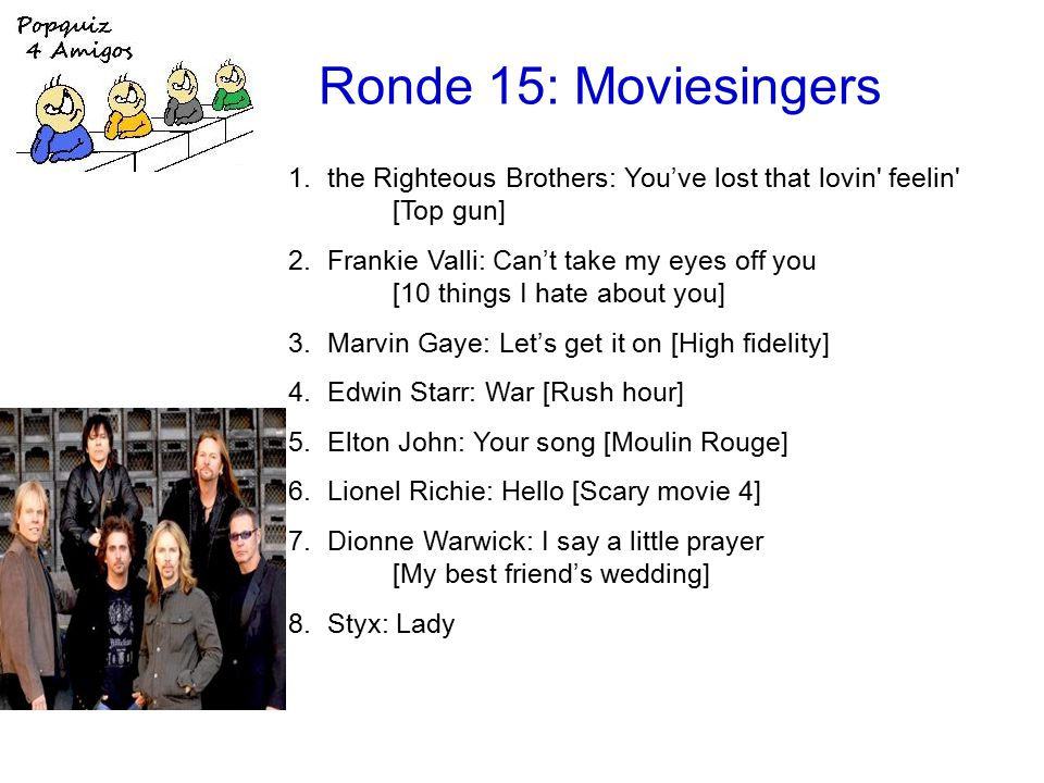 Ronde 15: Moviesingers 1.the Righteous Brothers: You've lost that lovin feelin [Top gun] 2.Frankie Valli: Can't take my eyes off you [10 things I hate about you] 3.Marvin Gaye: Let's get it on [High fidelity] 4.Edwin Starr: War [Rush hour] 5.Elton John: Your song [Moulin Rouge] 6.Lionel Richie: Hello [Scary movie 4] 7.Dionne Warwick: I say a little prayer [My best friend's wedding] 8.Styx: Lady