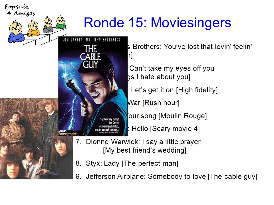 Ronde 15: Moviesingers 1.the Righteous Brothers: You've lost that lovin feelin [Top gun] 2.Frankie Valli: Can't take my eyes off you [10 things I hate about you] 3.Marvin Gaye: Let's get it on [High fidelity] 4.Edwin Starr: War [Rush hour] 5.Elton John: Your song [Moulin Rouge] 6.Lionel Richie: Hello [Scary movie 4] 7.Dionne Warwick: I say a little prayer [My best friend's wedding] 8.Styx: Lady [The perfect man] 9.Jefferson Airplane: Somebody to love [The cable guy]