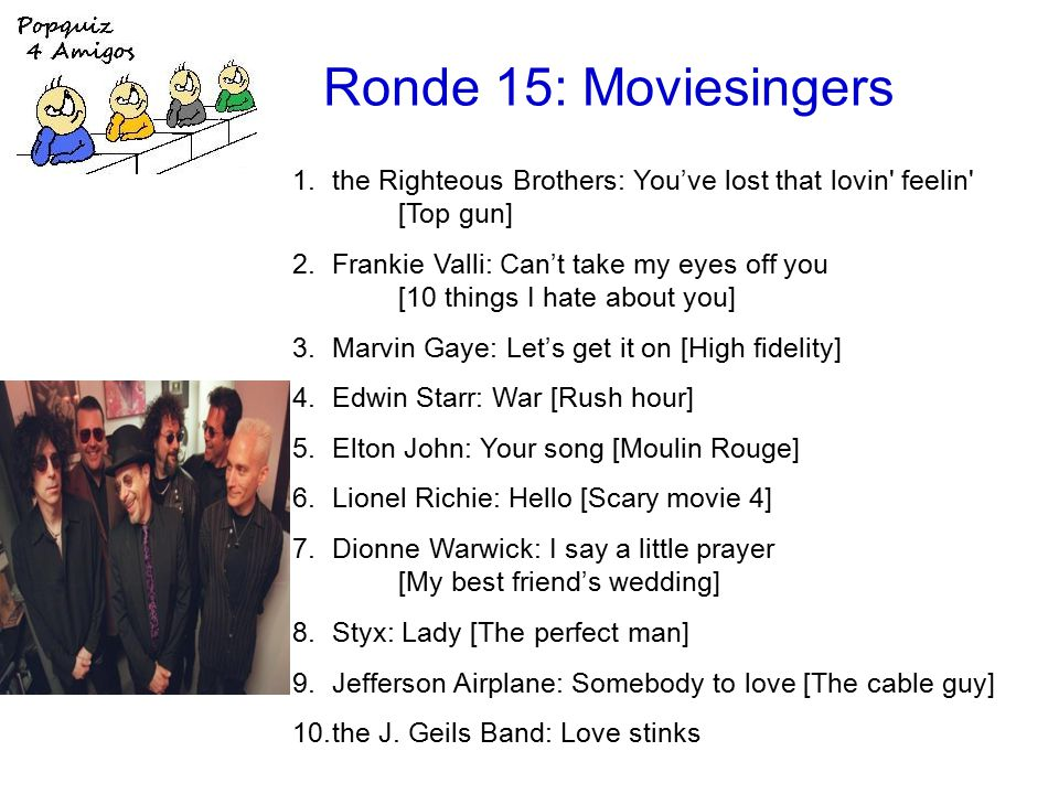 Ronde 15: Moviesingers 1.the Righteous Brothers: You've lost that lovin feelin [Top gun] 2.Frankie Valli: Can't take my eyes off you [10 things I hate about you] 3.Marvin Gaye: Let's get it on [High fidelity] 4.Edwin Starr: War [Rush hour] 5.Elton John: Your song [Moulin Rouge] 6.Lionel Richie: Hello [Scary movie 4] 7.Dionne Warwick: I say a little prayer [My best friend's wedding] 8.Styx: Lady [The perfect man] 9.Jefferson Airplane: Somebody to love [The cable guy] 10.the J.