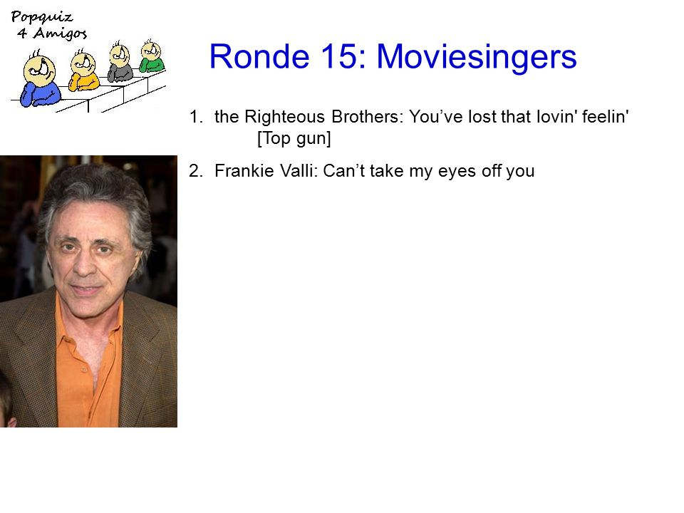 Ronde 15: Moviesingers 1.the Righteous Brothers: You've lost that lovin feelin [Top gun] 2.Frankie Valli: Can't take my eyes off you
