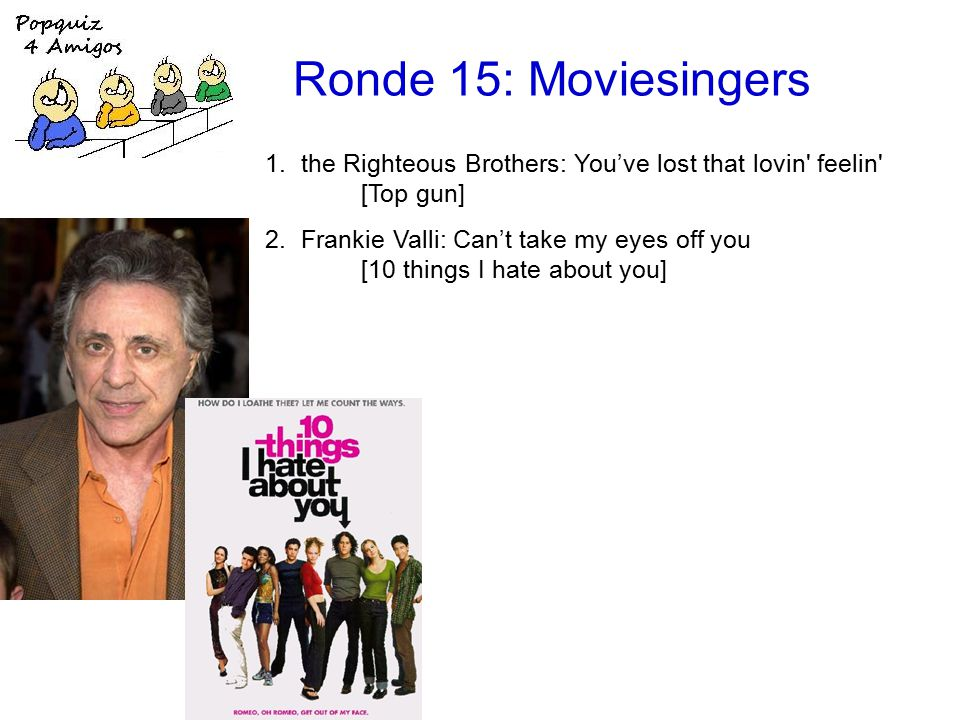 Ronde 15: Moviesingers 1.the Righteous Brothers: You've lost that lovin feelin [Top gun] 2.Frankie Valli: Can't take my eyes off you [10 things I hate about you]