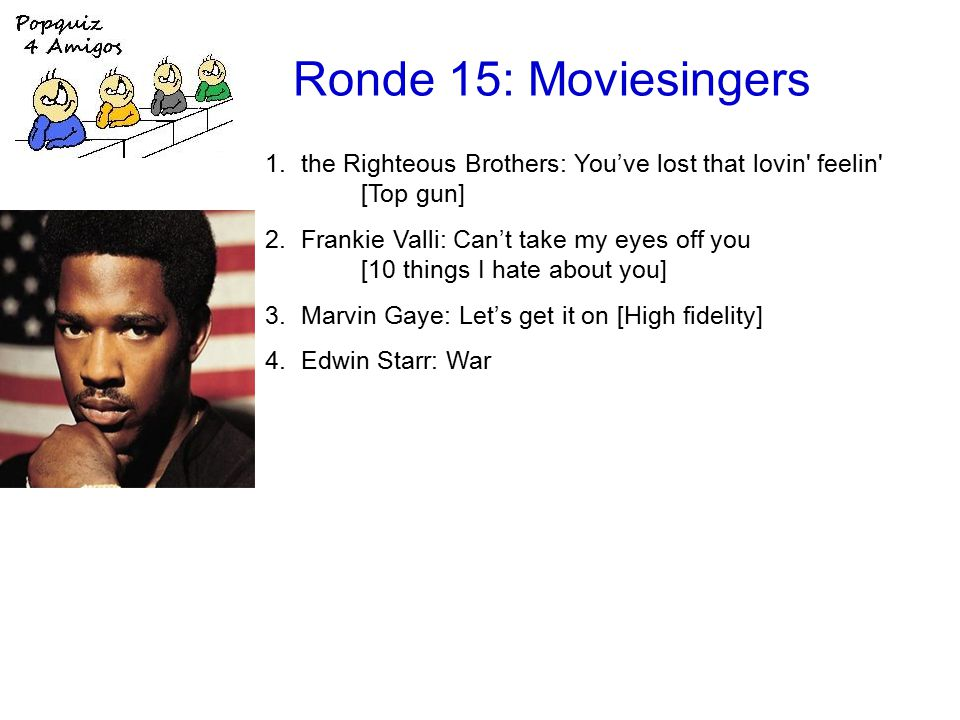Ronde 15: Moviesingers 1.the Righteous Brothers: You've lost that lovin feelin [Top gun] 2.Frankie Valli: Can't take my eyes off you [10 things I hate about you] 3.Marvin Gaye: Let's get it on [High fidelity] 4.Edwin Starr: War