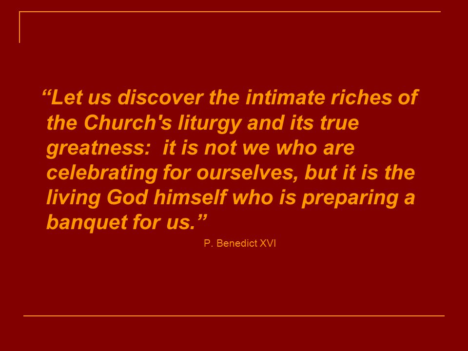 Let us discover the intimate riches of the Church s liturgy and its true greatness: it is not we who are celebrating for ourselves, but it is the living God himself who is preparing a banquet for us. P.