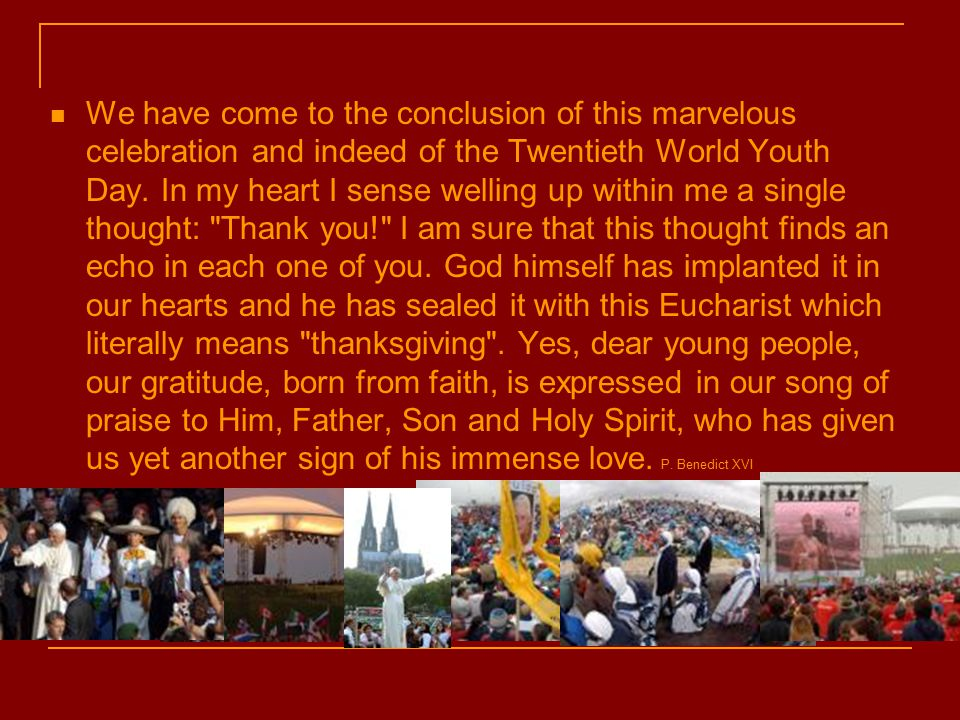 We have come to the conclusion of this marvelous celebration and indeed of the Twentieth World Youth Day.