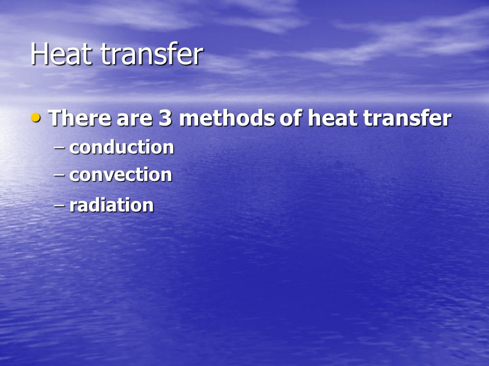 Heat transfer There are 3 methods of heat transfer There are 3 methods of heat transfer –conduction –convection –radiation