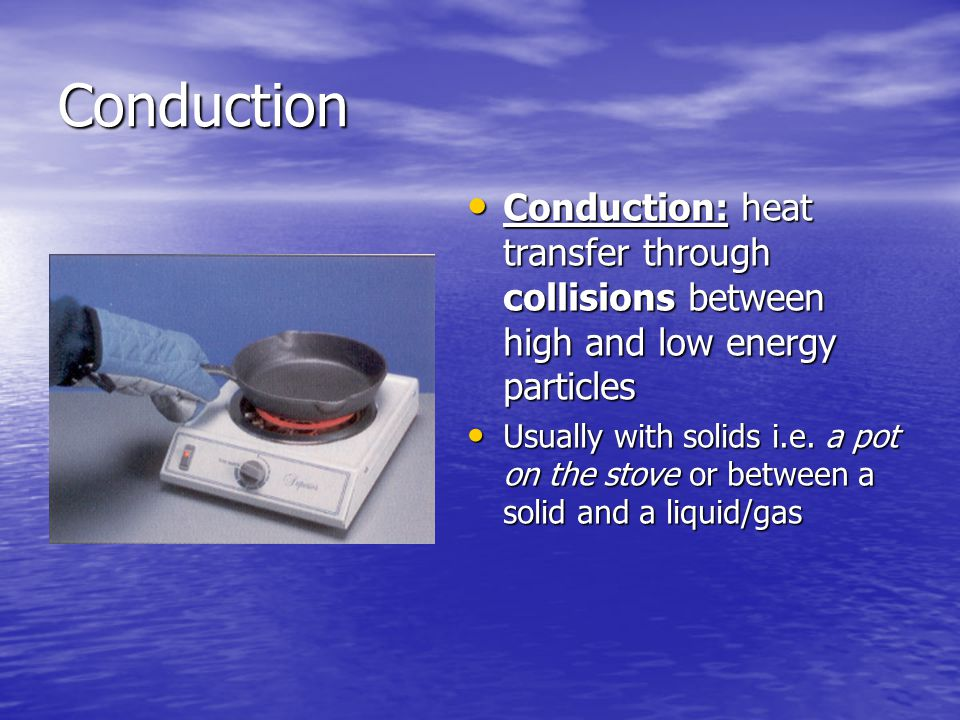 Conduction Conduction: heat transfer through collisions between high and low energy particles Conduction: heat transfer through collisions between high and low energy particles Usually with solids i.e.