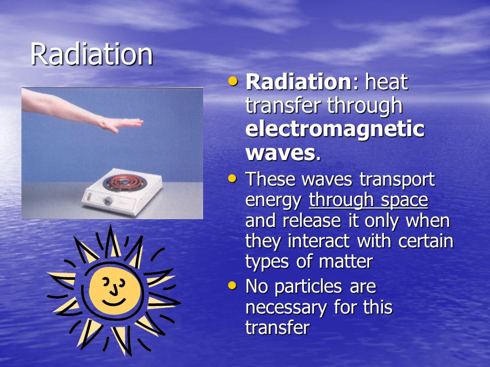 Radiation Radiation: heat transfer through electromagnetic waves.