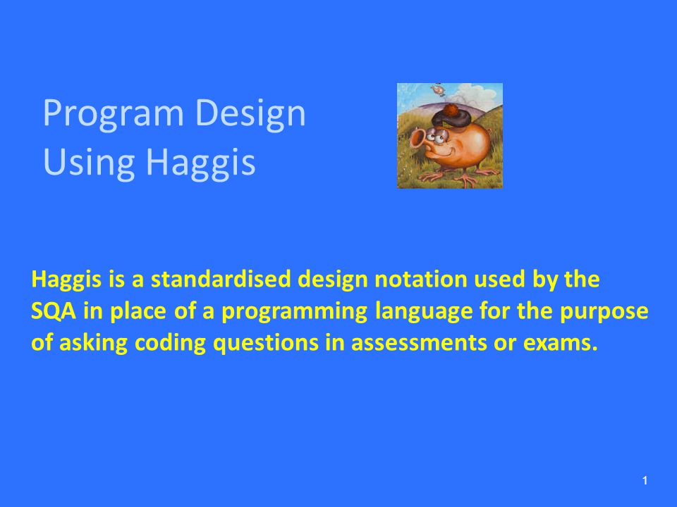 Program Design Using Haggis 1 Haggis is a standardised design notation used by the SQA in place of a programming language for the purpose of asking co