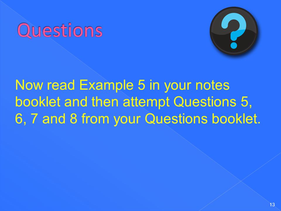 13 Now read Example 5 in your notes booklet and then attempt Questions 5, 6, 7 and 8 from your Questions booklet.