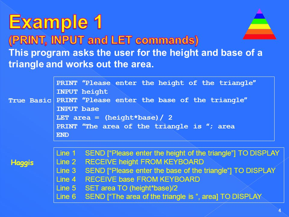 4 PRINT Please enter the height of the triangle INPUT height PRINT Please enter the base of the triangle INPUT base LET area = (height*base)/ 2 PRINT The area of the triangle is ; area END Line 1SEND [ Please enter the height of the triangle ] TO DISPLAY Line 2RECEIVE height FROM KEYBOARD Line 3SEND [ Please enter the base of the triangle ] TO DISPLAY Line 4RECEIVE base FROM KEYBOARD Line 5SET area TO (height*base)/2 Line 6SEND [ The area of the triangle is , area] TO DISPLAY True Basic Haggis