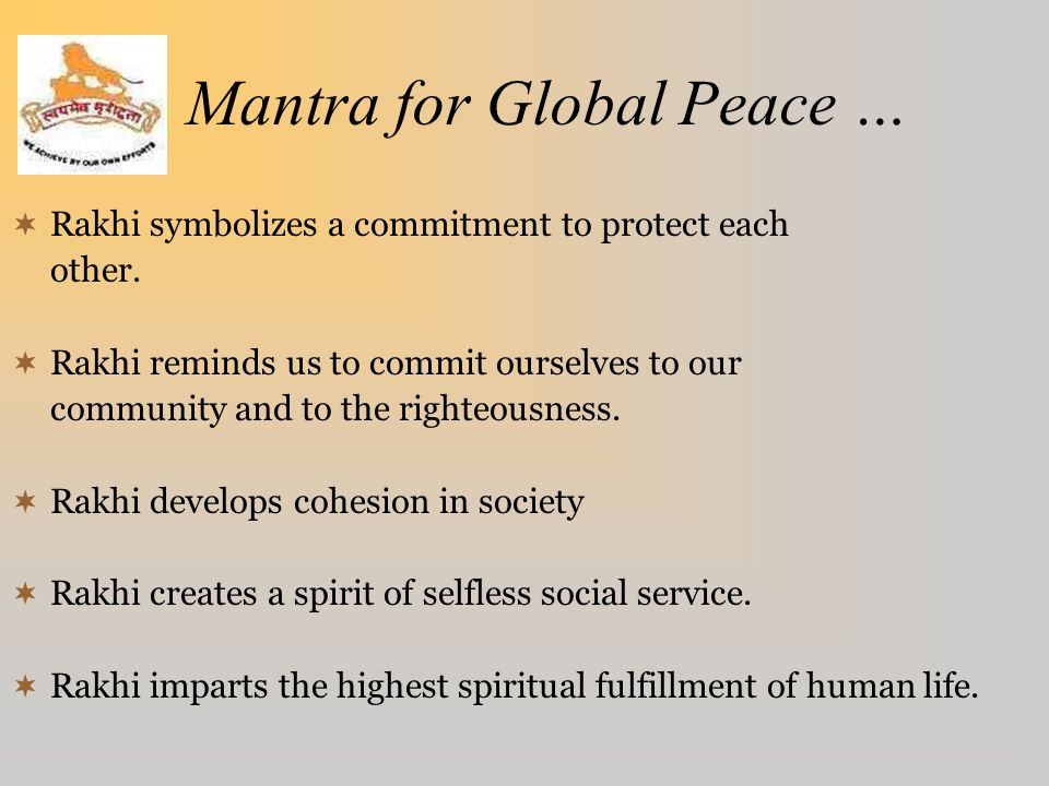 Mantra for Global Peace …  Rakhi symbolizes a commitment to protect each other.  Rakhi reminds us to commit ourselves to our community and to the ri